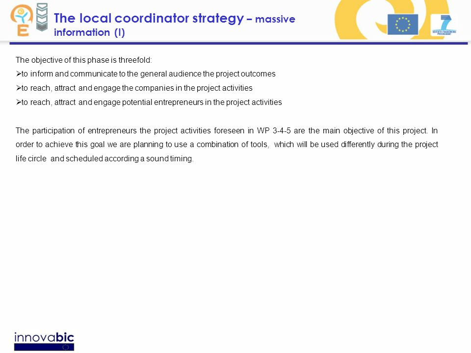 The local coordinator strategy – massive information (I) The objective of this phase is threefold:  to inform and communicate to the general audience the project outcomes  to reach, attract and engage the companies in the project activities  to reach, attract and engage potential entrepreneurs in the project activities The participation of entrepreneurs the project activities foreseen in WP 3-4-5 are the main objective of this project.