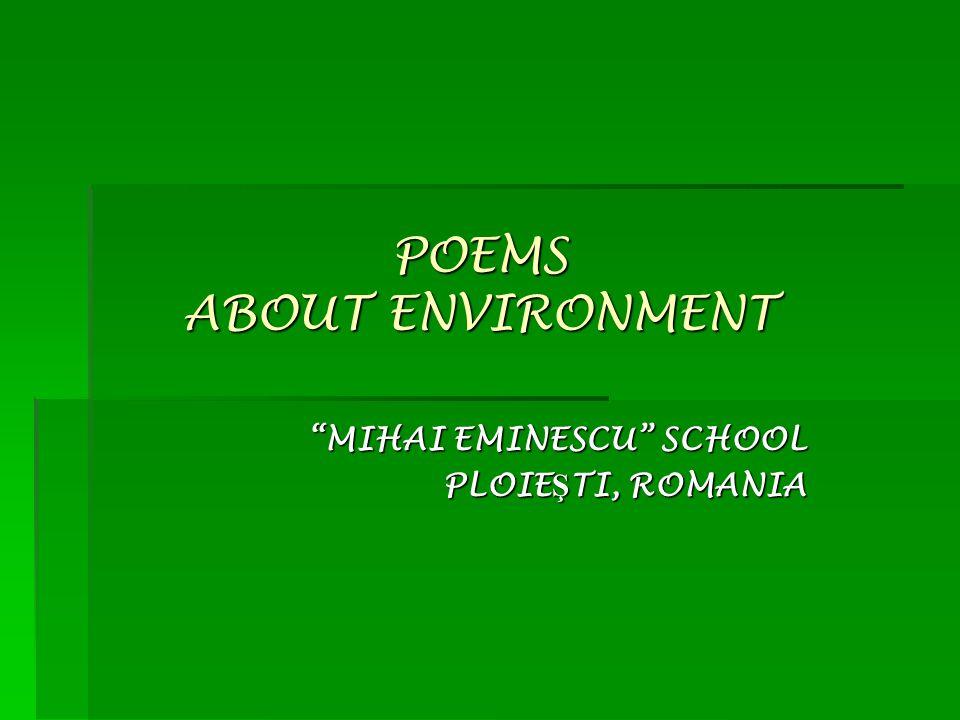 POEMS ABOUT ENVIRONMENT MIHAI EMINESCU SCHOOL PLOIE Ş TI, ROMANIA