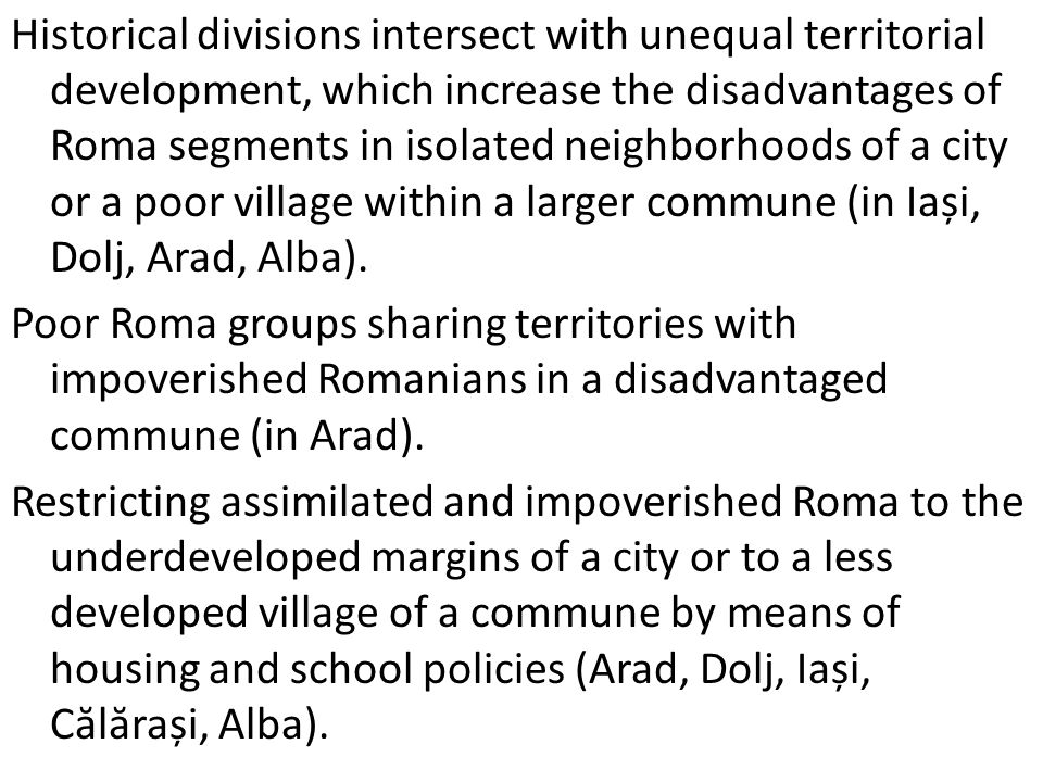 Historical divisions intersect with unequal territorial development, which increase the disadvantages of Roma segments in isolated neighborhoods of a city or a poor village within a larger commune (in Iași, Dolj, Arad, Alba).