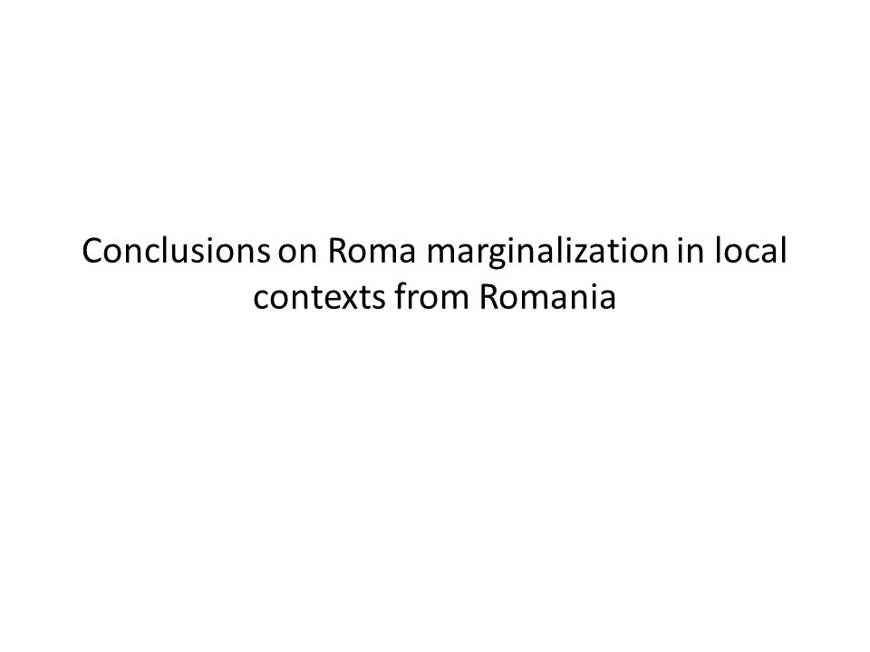 Conclusions on Roma marginalization in local contexts from Romania