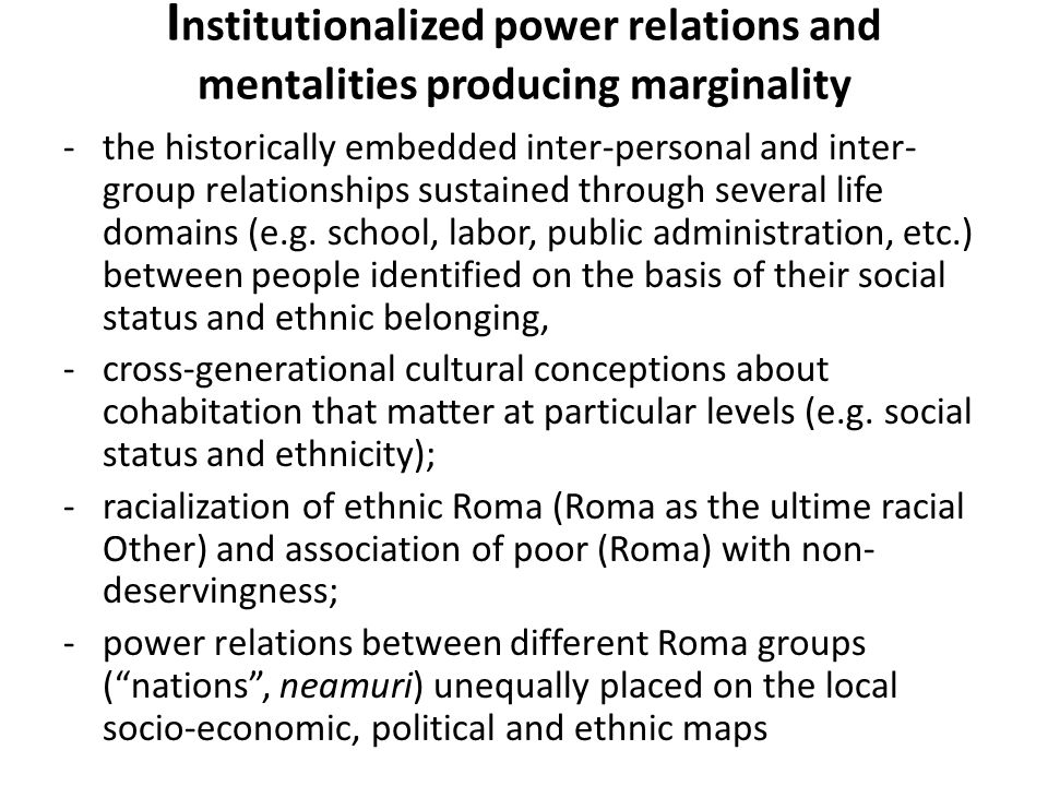 I nstitutionalized power relations and mentalities producing marginality -the historically embedded inter-personal and inter- group relationships sustained through several life domains (e.g.