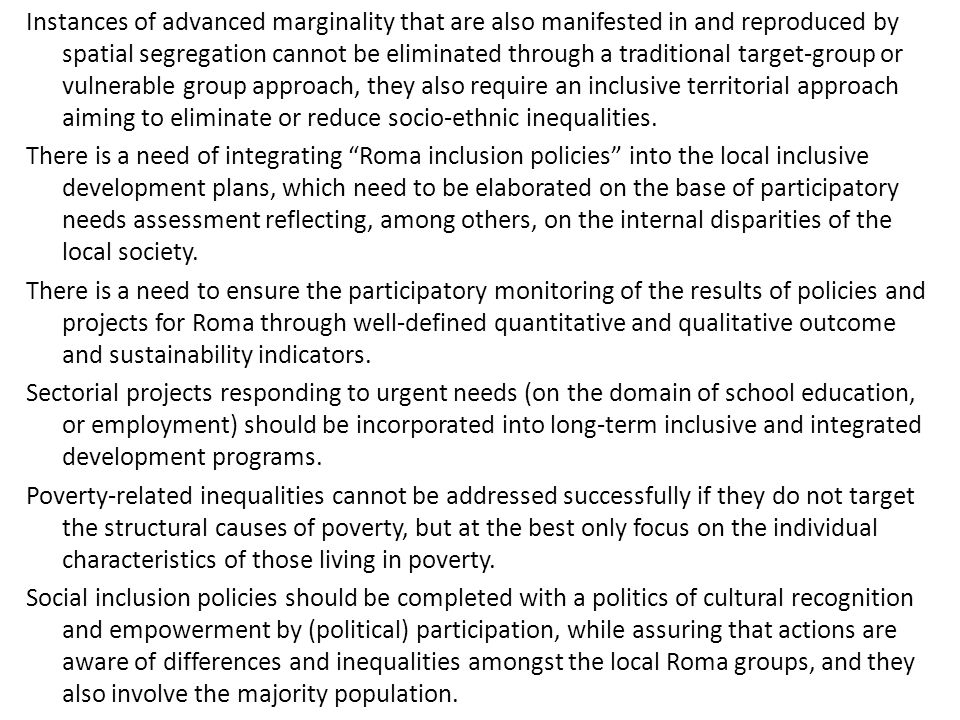 Instances of advanced marginality that are also manifested in and reproduced by spatial segregation cannot be eliminated through a traditional target-group or vulnerable group approach, they also require an inclusive territorial approach aiming to eliminate or reduce socio-ethnic inequalities.