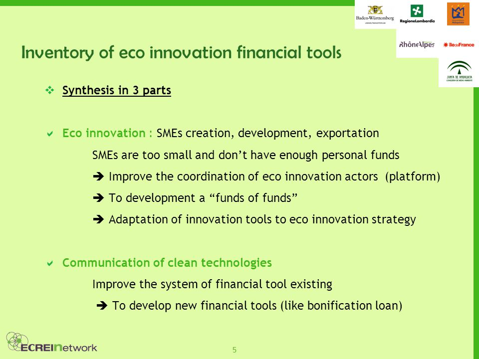 5  Synthesis in 3 parts  Eco innovation : SMEs creation, development, exportation SMEs are too small and don't have enough personal funds  Improve the coordination of eco innovation actors (platform)  To development a funds of funds  Adaptation of innovation tools to eco innovation strategy  Communication of clean technologies Improve the system of financial tool existing  To develop new financial tools (like bonification loan)