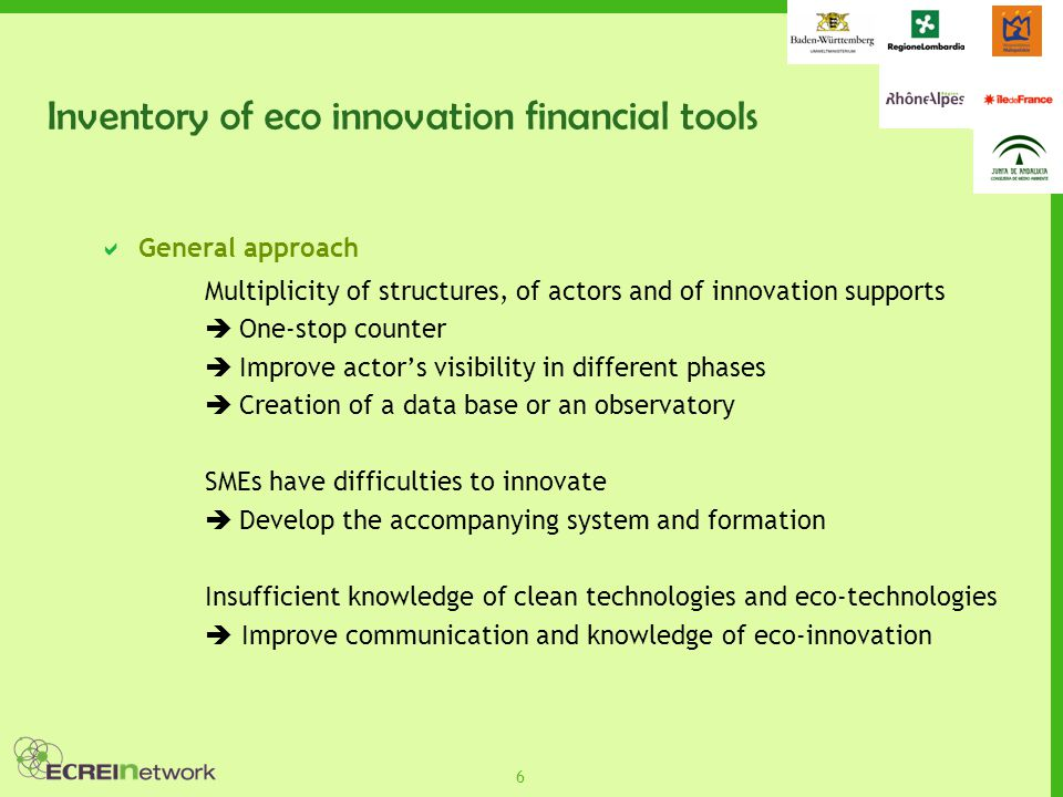 7 Outlines  Financial tools level  Development of financial tools ex:Installation of an one-stop counter, Adapt financial tools existing for the innovation to eco- innovation  Assess existing and future financial tools  Communication level  Facilitate and improve the communication about eco innovation  Join the regional Eco-innovative network