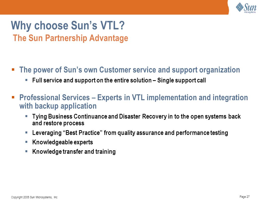 Page 27 Copyright 2005 Sun Microsystems, Inc Why choose Sun's VTL? The Sun Partnership Advantage  The power of Sun's own Customer service and support
