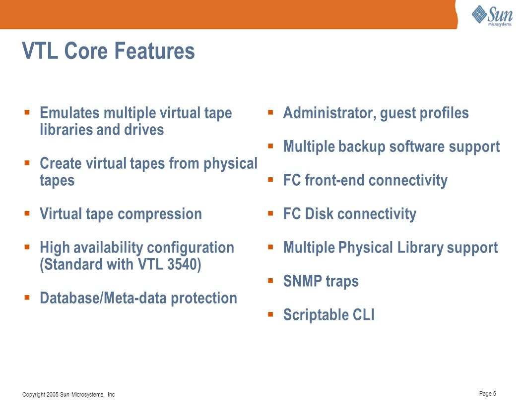 Page 6 Copyright 2005 Sun Microsystems, Inc VTL Core Features  Emulates multiple virtual tape libraries and drives  Create virtual tapes from physic