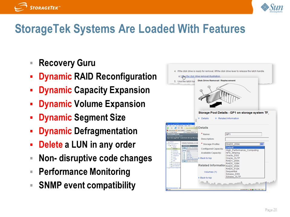 Page 28 StorageTek Systems Are Loaded With Features  Recovery Guru  Dynamic RAID Reconfiguration  Dynamic Capacity Expansion  Dynamic Volume Expansion  Dynamic Segment Size  Dynamic Defragmentation  Delete a LUN in any order  Non- disruptive code changes  Performance Monitoring  SNMP event compatibility