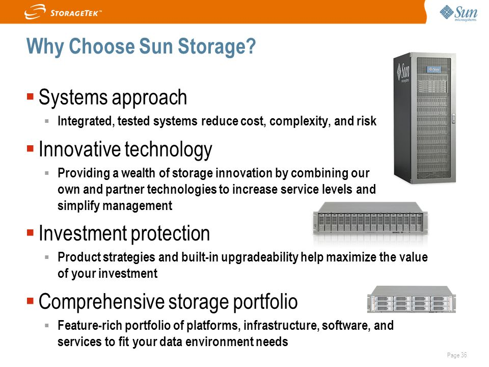 Page 36 Why Choose Sun Storage?  Systems approach  Integrated, tested systems reduce cost, complexity, and risk  Innovative technology  Providing