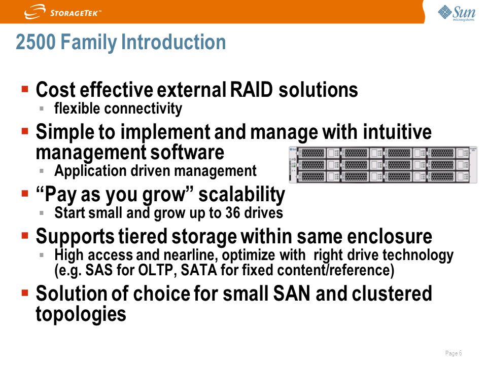 Page 6  Cost effective external RAID solutions  flexible connectivity  Simple to implement and manage with intuitive management software  Application driven management  Pay as you grow scalability  Start small and grow up to 36 drives  Supports tiered storage within same enclosure  High access and nearline, optimize with right drive technology (e.g.