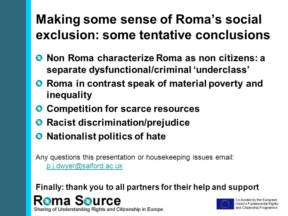 Making some sense of Roma's social exclusion: some tentative conclusions Non Roma characterize Roma as non citizens: a separate dysfunctional/criminal 'underclass' Roma in contrast speak of material poverty and inequality Competition for scarce resources Racist discrimination/prejudice Nationalist politics of hate Any questions this presentation or housekeeping issues email: p.j.dwyer@salford.ac.uk p.j.dwyer@salford.ac.uk Finally: thank you to all partners for their help and support