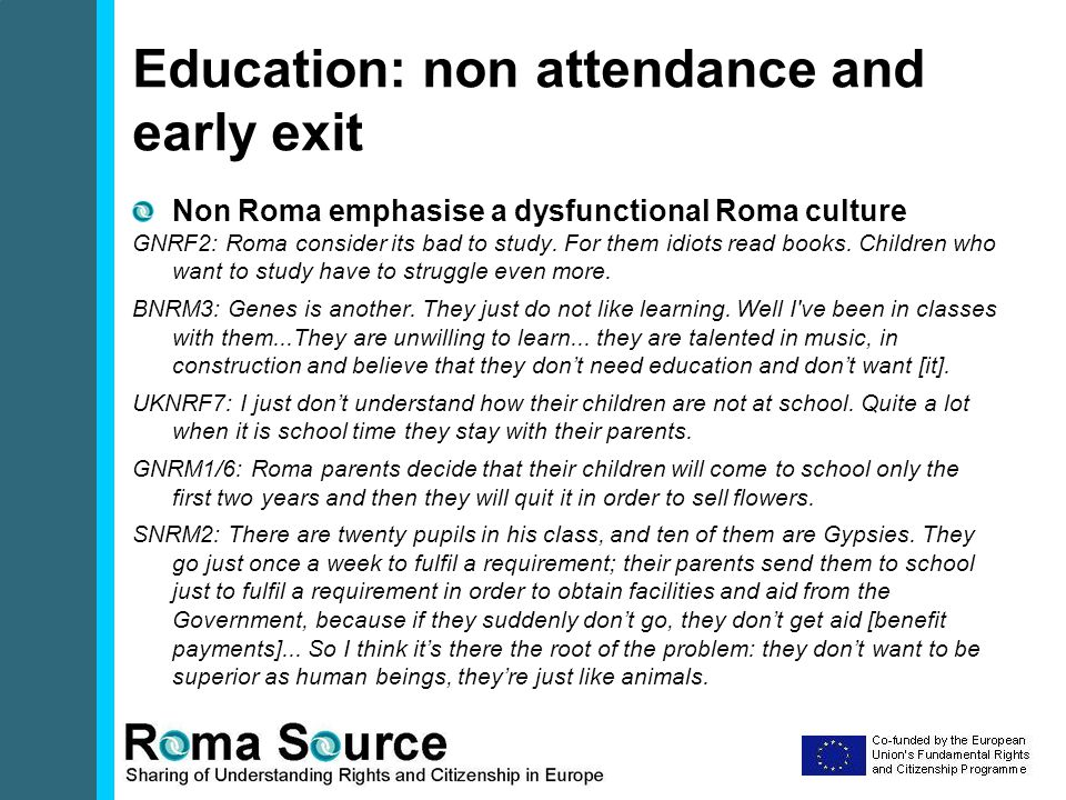 Education: non attendance and early exit Non Roma emphasise a dysfunctional Roma culture GNRF2: Roma consider its bad to study.