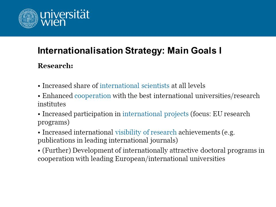 Internationalisation Strategy: Main Goals I Research: Increased share of international scientists at all levels Enhanced cooperation with the best international universities/research institutes Increased participation in international projects (focus: EU research programs) Increased international visibility of research achievements (e.g.