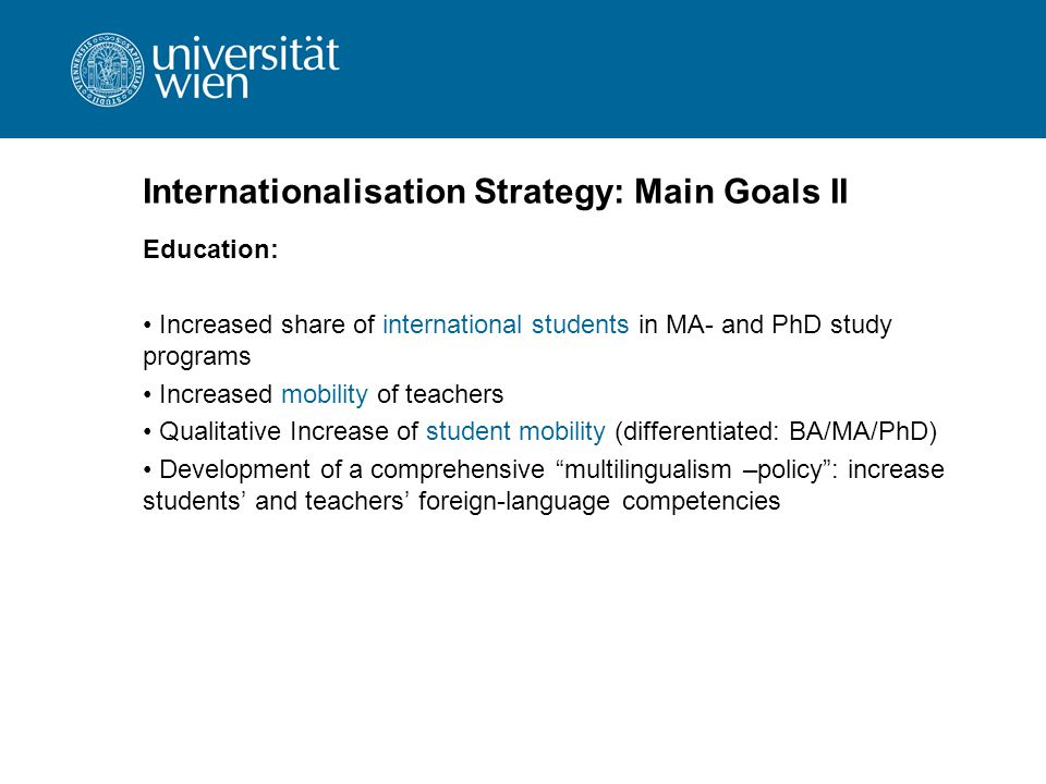 Internationalisation Strategy: Main Goals II Education: Increased share of international students in MA- and PhD study programs Increased mobility of teachers Qualitative Increase of student mobility (differentiated: BA/MA/PhD) Development of a comprehensive multilingualism –policy : increase students' and teachers' foreign-language competencies