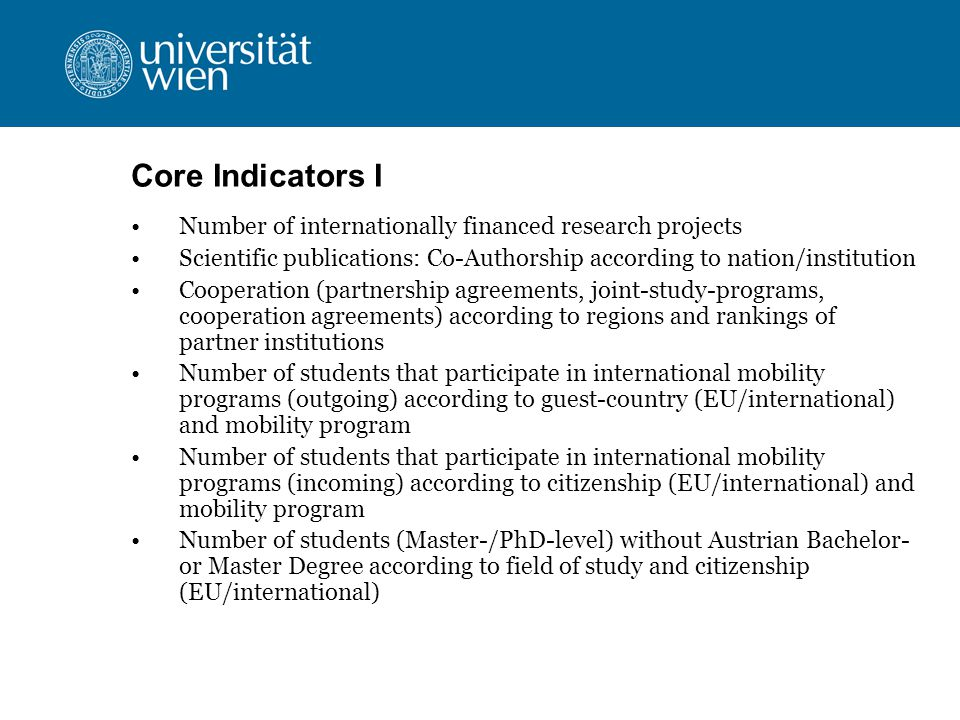 Core Indicators I Number of internationally financed research projects Scientific publications: Co-Authorship according to nation/institution Cooperation (partnership agreements, joint-study-programs, cooperation agreements) according to regions and rankings of partner institutions Number of students that participate in international mobility programs (outgoing) according to guest-country (EU/international) and mobility program Number of students that participate in international mobility programs (incoming) according to citizenship (EU/international) and mobility program Number of students (Master-/PhD-level) without Austrian Bachelor- or Master Degree according to field of study and citizenship (EU/international)