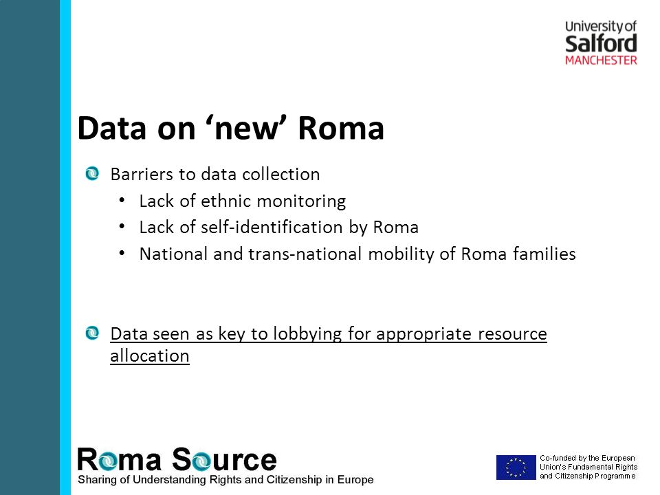 Barriers to data collection Lack of ethnic monitoring Lack of self-identification by Roma National and trans-national mobility of Roma families Data seen as key to lobbying for appropriate resource allocation Data on 'new' Roma