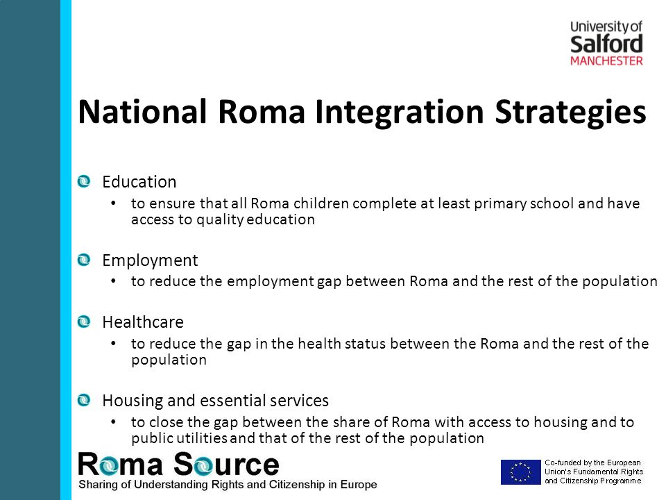 Education to ensure that all Roma children complete at least primary school and have access to quality education Employment to reduce the employment gap between Roma and the rest of the population Healthcare to reduce the gap in the health status between the Roma and the rest of the population Housing and essential services to close the gap between the share of Roma with access to housing and to public utilities and that of the rest of the population National Roma Integration Strategies