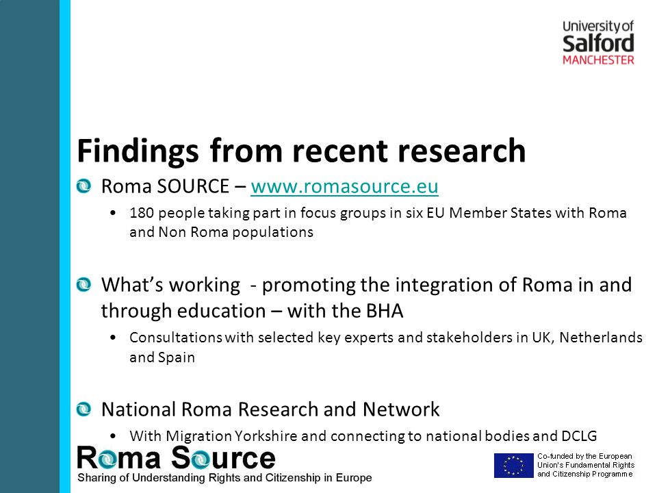Roma SOURCE – www.romasource.euwww.romasource.eu 180 people taking part in focus groups in six EU Member States with Roma and Non Roma populations What's working - promoting the integration of Roma in and through education – with the BHA Consultations with selected key experts and stakeholders in UK, Netherlands and Spain National Roma Research and Network With Migration Yorkshire and connecting to national bodies and DCLG Findings from recent research