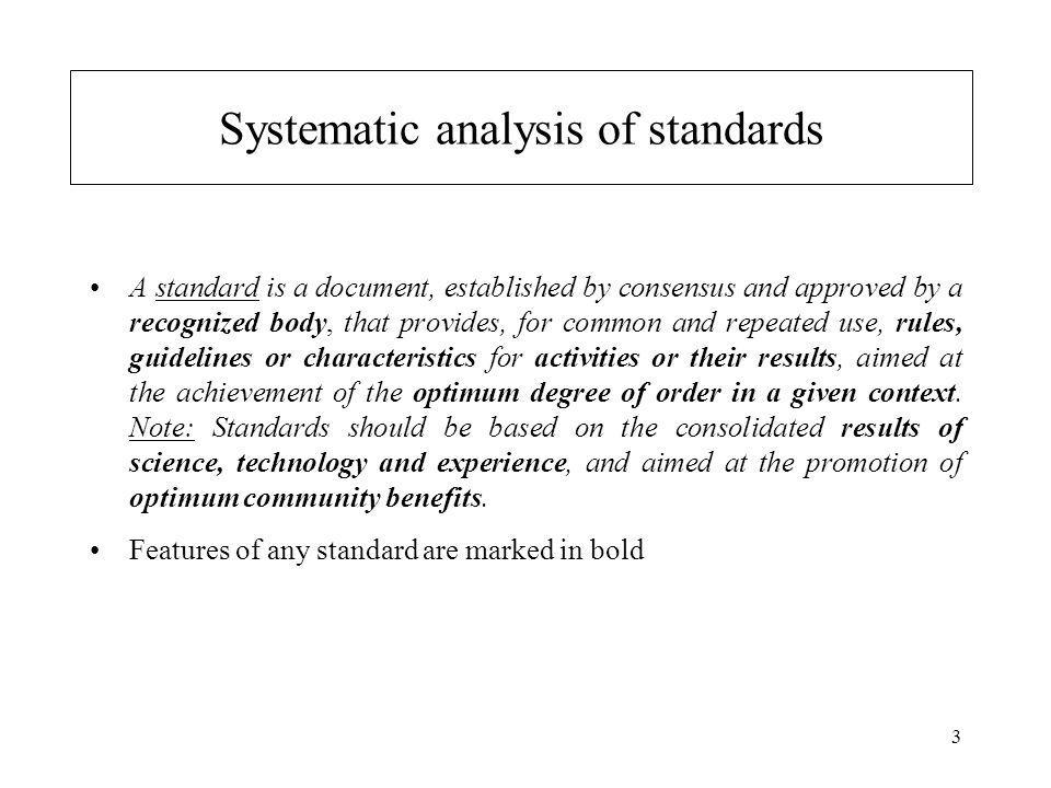 3 Systematic analysis of standards A standard is a document, established by consensus and approved by a recognized body, that provides, for common and repeated use, rules, guidelines or characteristics for activities or their results, aimed at the achievement of the optimum degree of order in a given context.