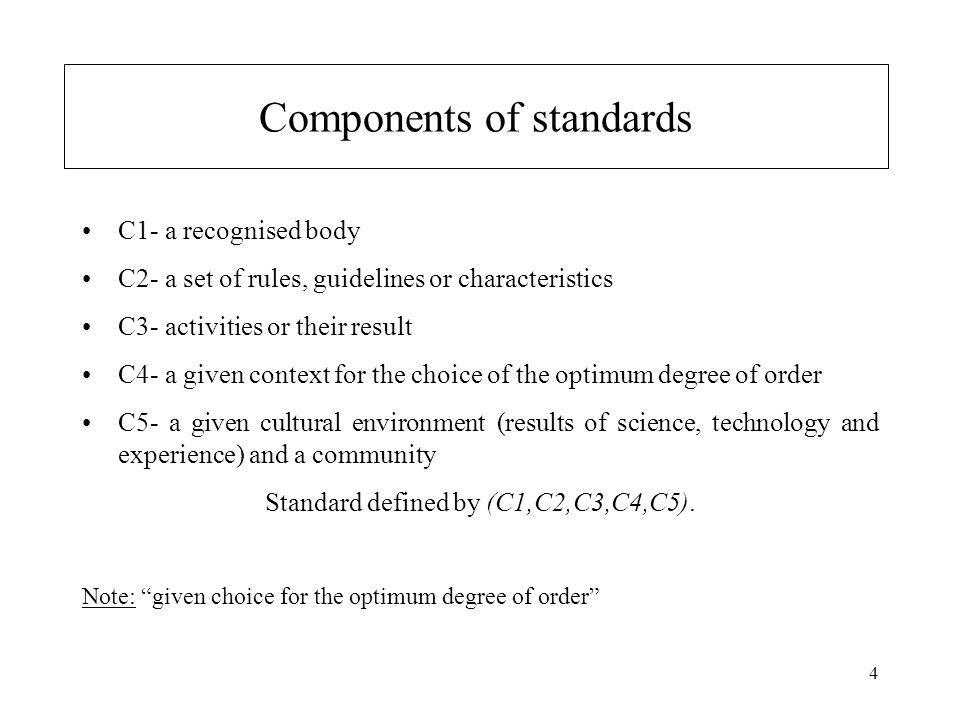 4 Components of standards C1- a recognised body C2- a set of rules, guidelines or characteristics C3- activities or their result C4- a given context for the choice of the optimum degree of order C5- a given cultural environment (results of science, technology and experience) and a community Standard defined by (C1,C2,C3,C4,C5).