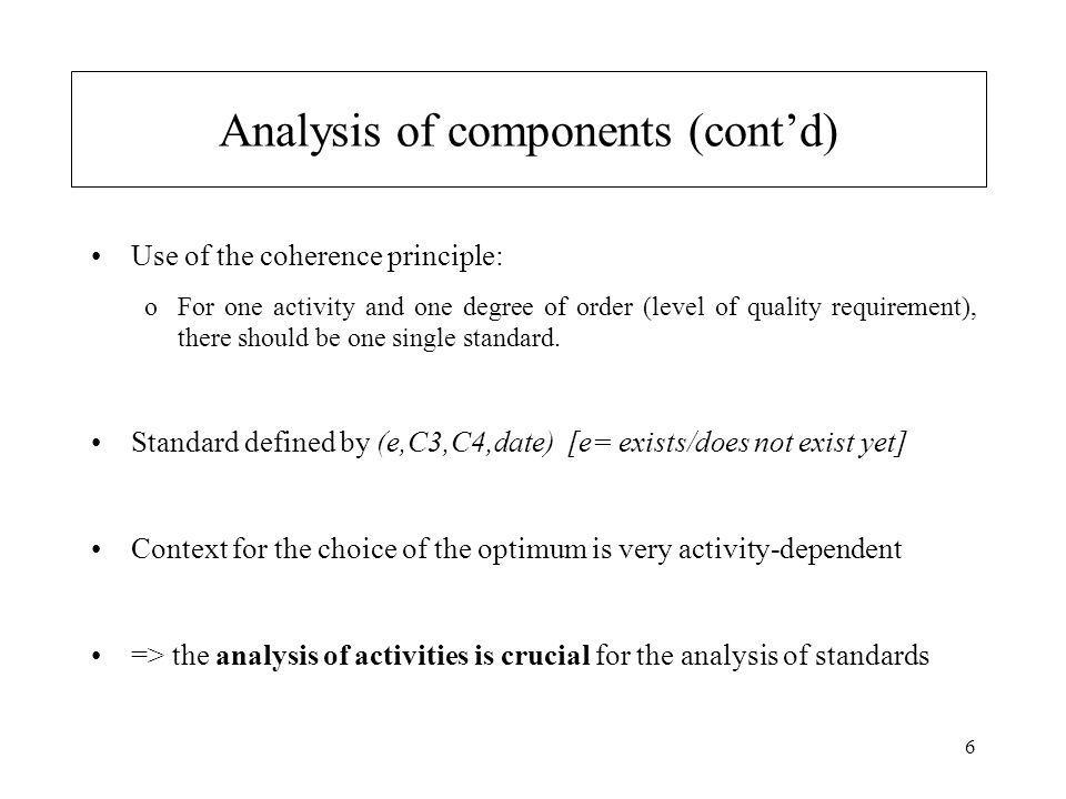 6 Analysis of components (cont'd) Use of the coherence principle: oFor one activity and one degree of order (level of quality requirement), there should be one single standard.
