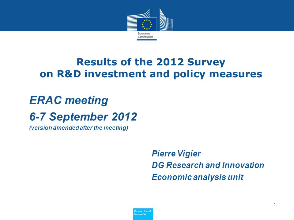 Research and Innovation Research and Innovation Next steps The next ERAC survey could be launched mid-2013 Next results would be expected in Sep-Oct 2013 Detailed coverage of public efforts: R&D tax incentives and extra- budgetary support Correlation with results of other surveys: IRIMA annual survey on R&D Investments Business Trends , ad-hoc OECD survey etc.