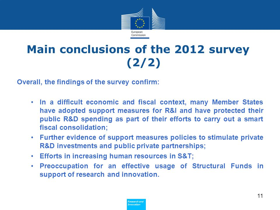 Research and Innovation Research and Innovation Main conclusions of the 2012 survey (2/2) Overall, the findings of the survey confirm: In a difficult economic and fiscal context, many Member States have adopted support measures for R&I and have protected their public R&D spending as part of their efforts to carry out a smart fiscal consolidation; Further evidence of support measures policies to stimulate private R&D investments and public private partnerships; Efforts in increasing human resources in S&T; Preoccupation for an effective usage of Structural Funds in support of research and innovation.