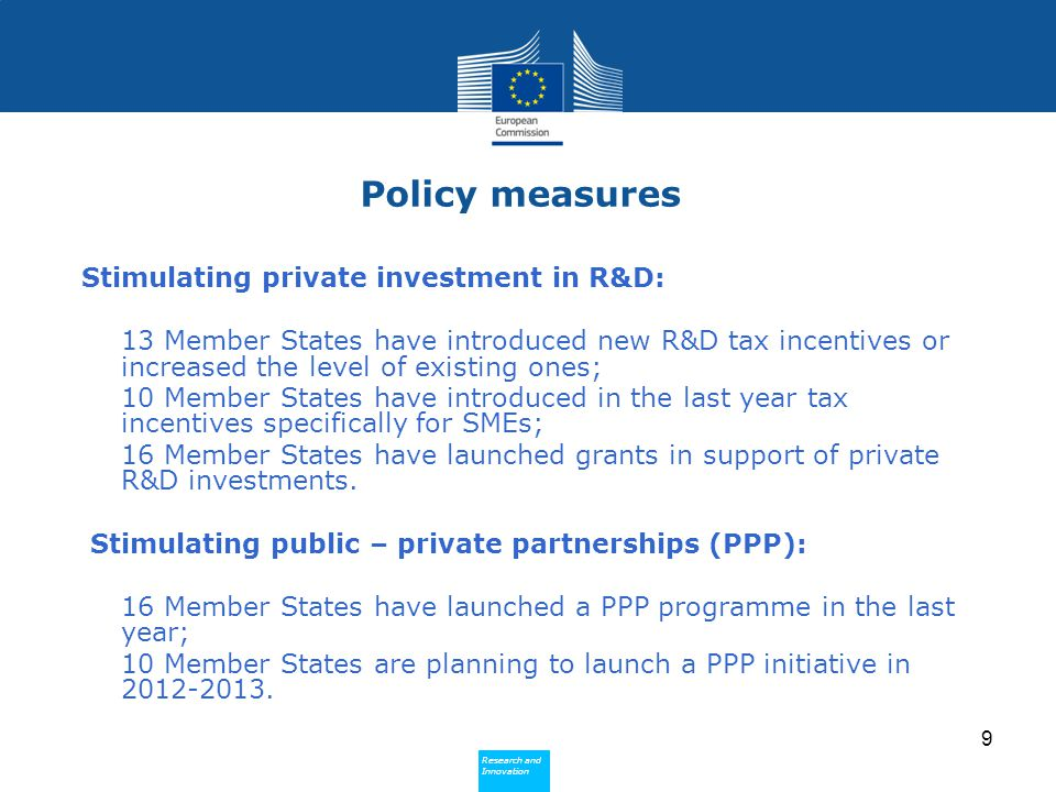 Research and Innovation Research and Innovation Policy measures Stimulating private investment in R&D: 13 Member States have introduced new R&D tax incentives or increased the level of existing ones; 10 Member States have introduced in the last year tax incentives specifically for SMEs; 16 Member States have launched grants in support of private R&D investments.