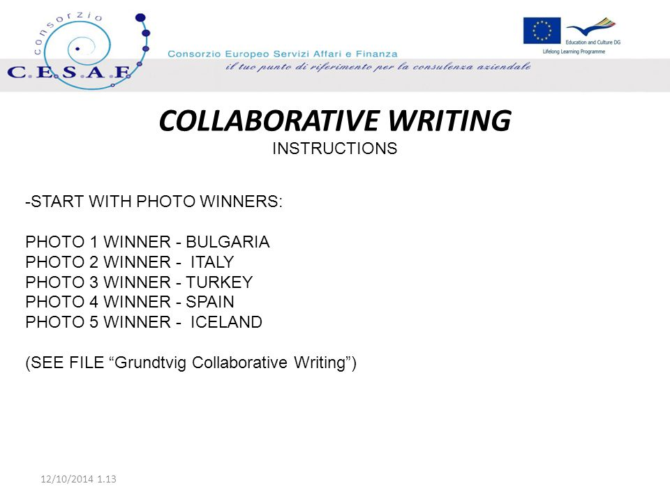COLLABORATIVE WRITING 12/10/2014 1.15 INSTRUCTIONS -START WITH PHOTO WINNERS: PHOTO 1 WINNER - BULGARIA PHOTO 2 WINNER - ITALY PHOTO 3 WINNER - TURKEY PHOTO 4 WINNER - SPAIN PHOTO 5 WINNER - ICELAND (SEE FILE Grundtvig Collaborative Writing )