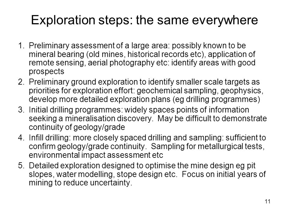 11 Exploration steps: the same everywhere 1.Preliminary assessment of a large area: possibly known to be mineral bearing (old mines, historical record