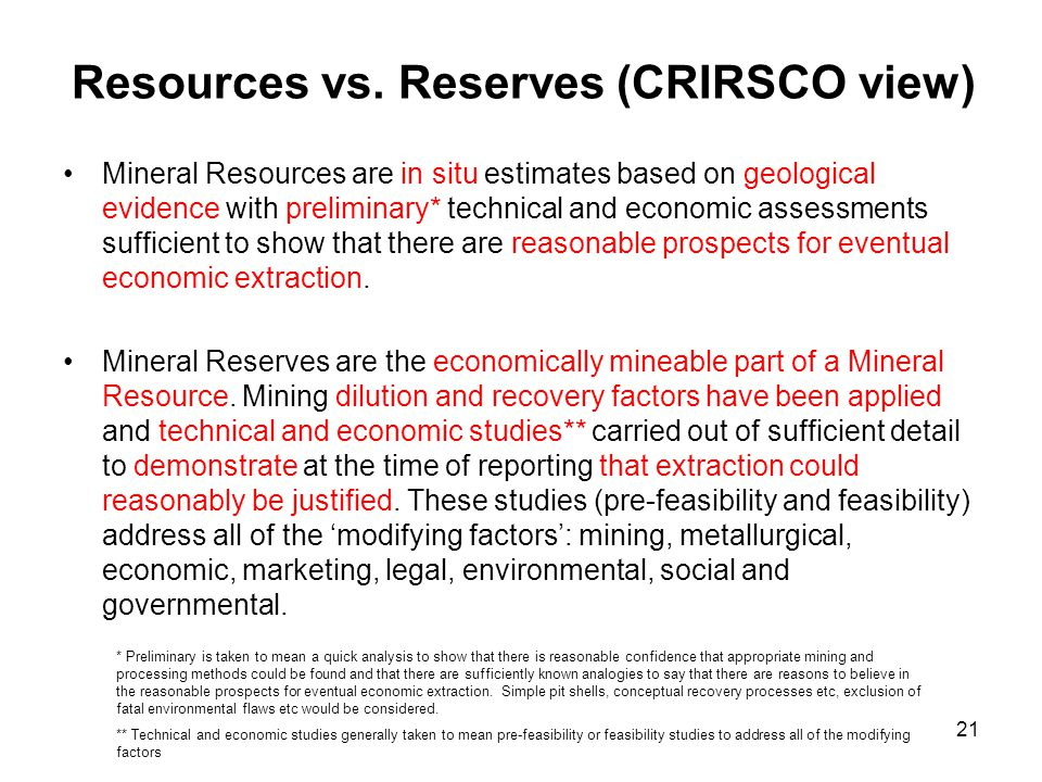 21 Resources vs. Reserves (CRIRSCO view) Mineral Resources are in situ estimates based on geological evidence with preliminary* technical and economic
