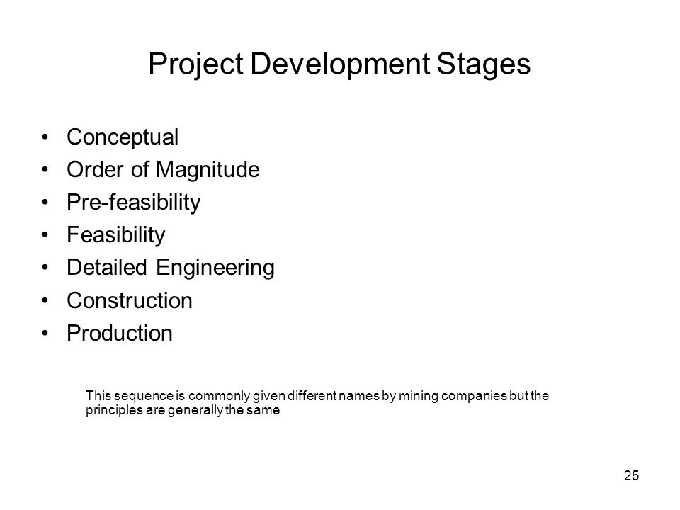 25 Project Development Stages Conceptual Order of Magnitude Pre-feasibility Feasibility Detailed Engineering Construction Production This sequence is
