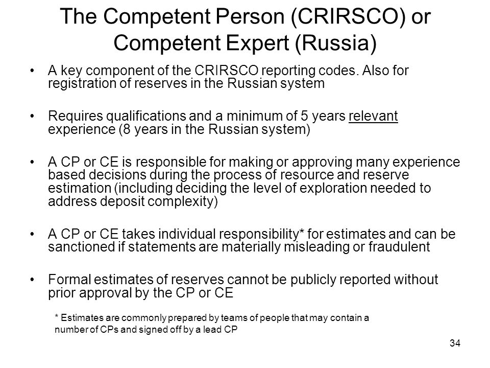 34 The Competent Person (CRIRSCO) or Competent Expert (Russia) A key component of the CRIRSCO reporting codes. Also for registration of reserves in th