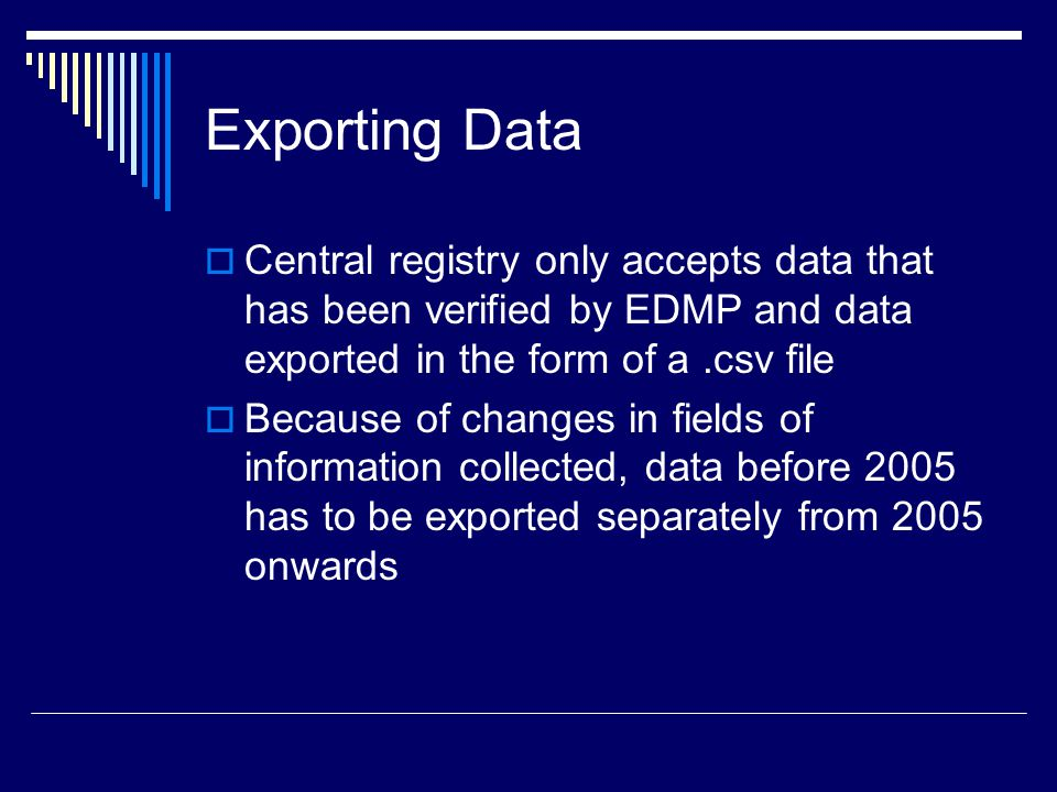 Exporting Data  Central registry only accepts data that has been verified by EDMP and data exported in the form of a.csv file  Because of changes in fields of information collected, data before 2005 has to be exported separately from 2005 onwards