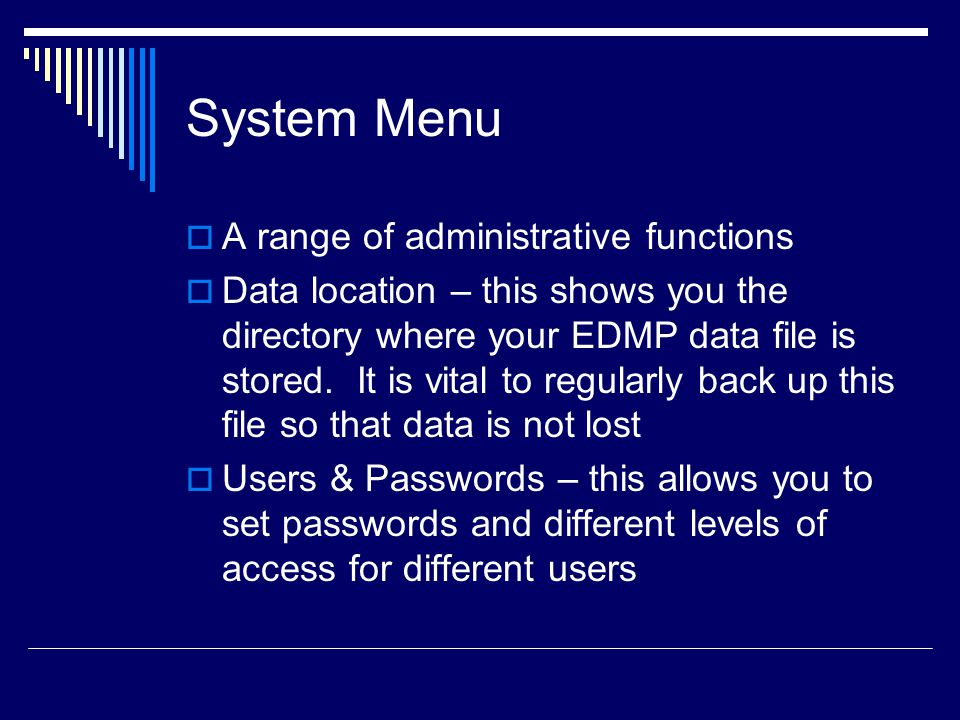 System Menu  A range of administrative functions  Data location – this shows you the directory where your EDMP data file is stored.