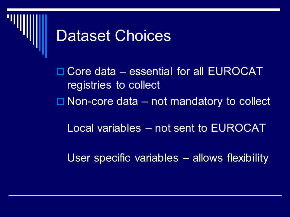 Dataset Choices  Core data – essential for all EUROCAT registries to collect  Non-core data – not mandatory to collect Local variables – not sent to EUROCAT User specific variables – allows flexibility
