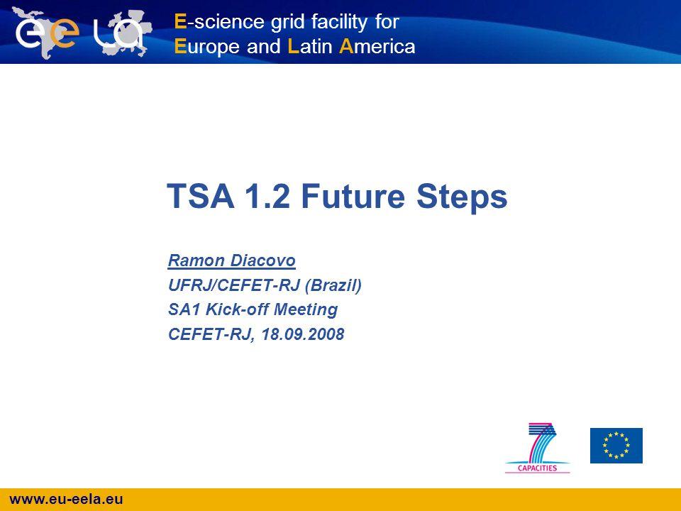 www.eu-eela.eu E-science grid facility for Europe and Latin America TSA 1.2 Future Steps Ramon Diacovo UFRJ/CEFET-RJ (Brazil) SA1 Kick-off Meeting CEFET-RJ, 18.09.2008