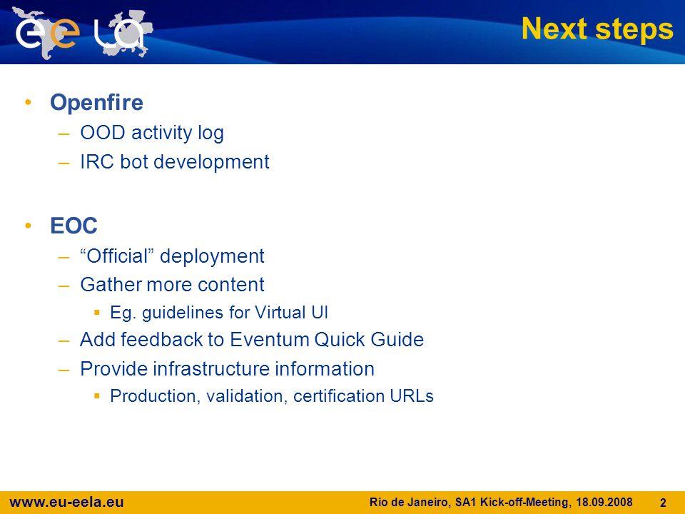 www.eu-eela.eu Rio de Janeiro, SA1 Kick-off-Meeting, 18.09.2008 2 Next steps Openfire –OOD activity log –IRC bot development EOC – Official deployment –Gather more content  Eg.