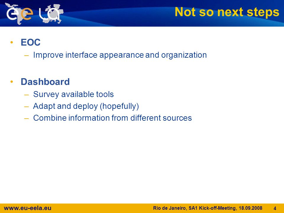www.eu-eela.eu Rio de Janeiro, SA1 Kick-off-Meeting, 18.09.2008 4 Not so next steps EOC –Improve interface appearance and organization Dashboard –Surv