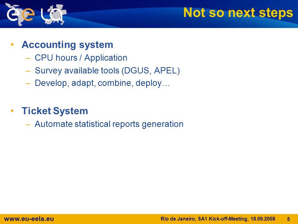 www.eu-eela.eu Rio de Janeiro, SA1 Kick-off-Meeting, 18.09.2008 5 Not so next steps Accounting system –CPU hours / Application –Survey available tools (DGUS, APEL) –Develop, adapt, combine, deploy… Ticket System –Automate statistical reports generation