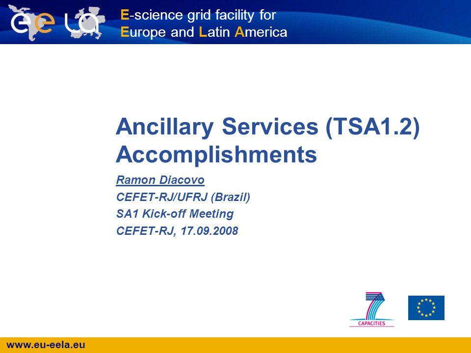 www.eu-eela.eu E-science grid facility for Europe and Latin America Ancillary Services (TSA1.2) Accomplishments Ramon Diacovo CEFET-RJ/UFRJ (Brazil) S