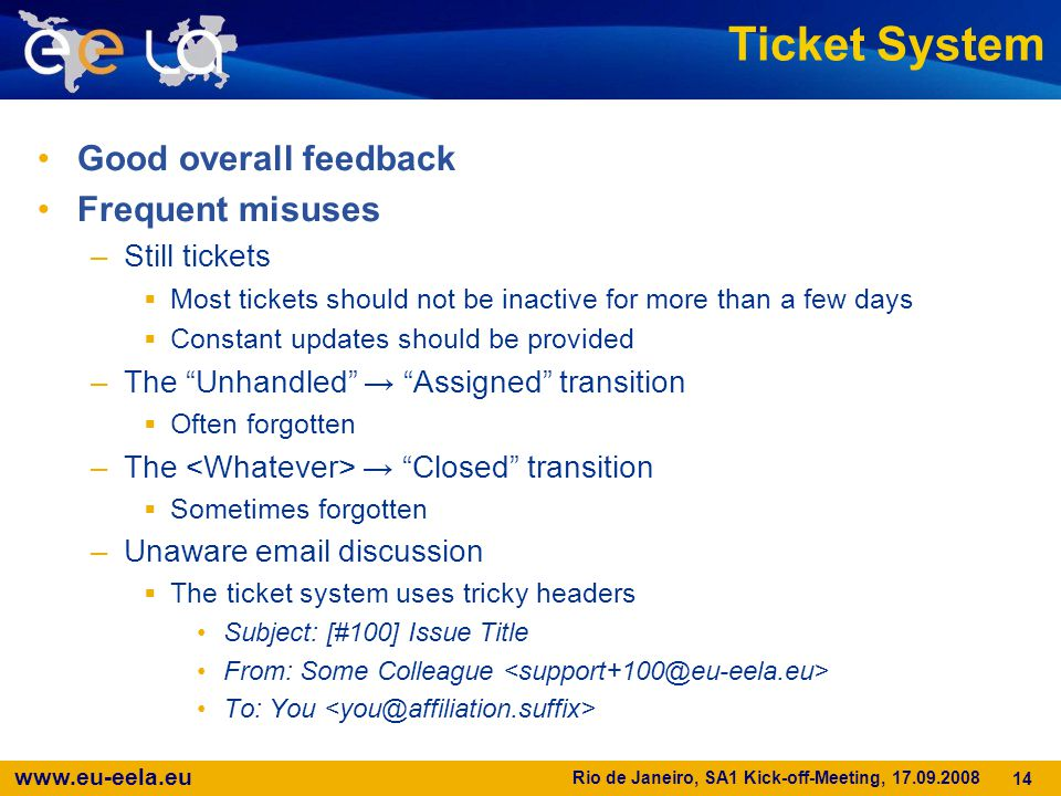 www.eu-eela.eu Rio de Janeiro, SA1 Kick-off-Meeting, 17.09.2008 14 Ticket System Good overall feedback Frequent misuses –Still tickets  Most tickets should not be inactive for more than a few days  Constant updates should be provided –The Unhandled → Assigned transition  Often forgotten –The → Closed transition  Sometimes forgotten –Unaware email discussion  The ticket system uses tricky headers Subject: [#100] Issue Title From: Some Colleague To: You