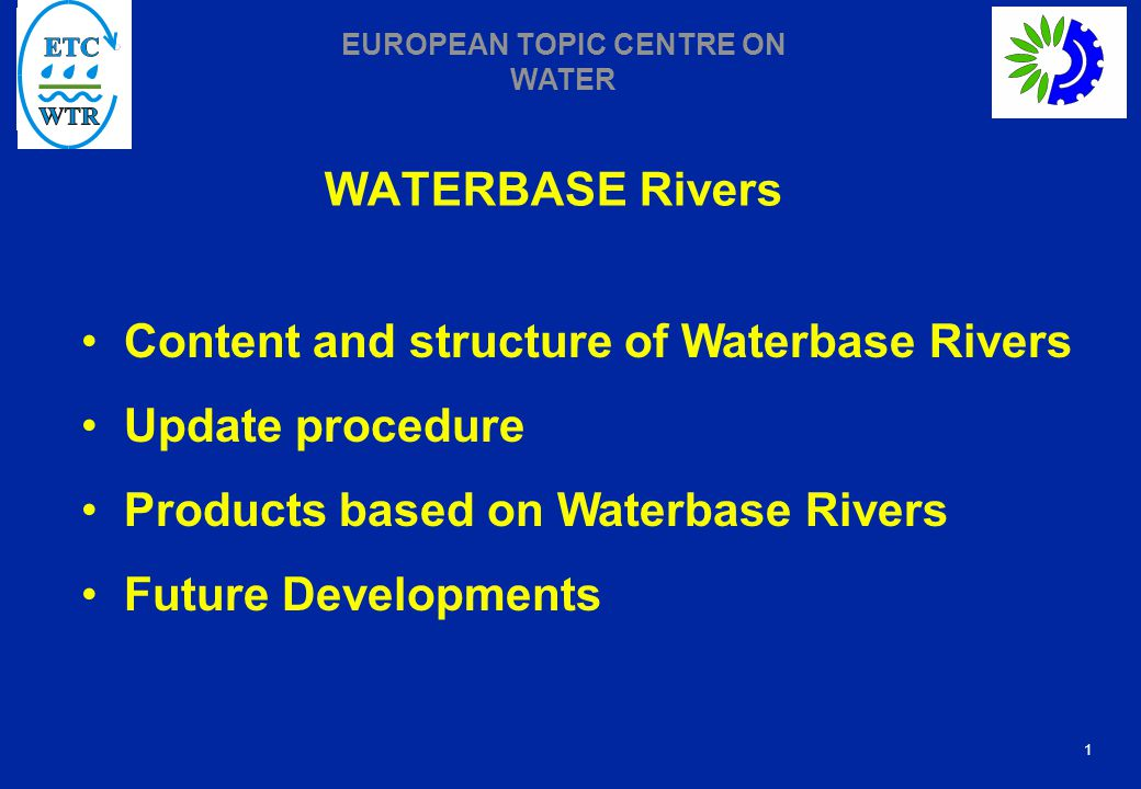 1 EUROPEAN TOPIC CENTRE ON WATER WATERBASE Rivers Content and structure of Waterbase Rivers Update procedure Products based on Waterbase Rivers Future Developments