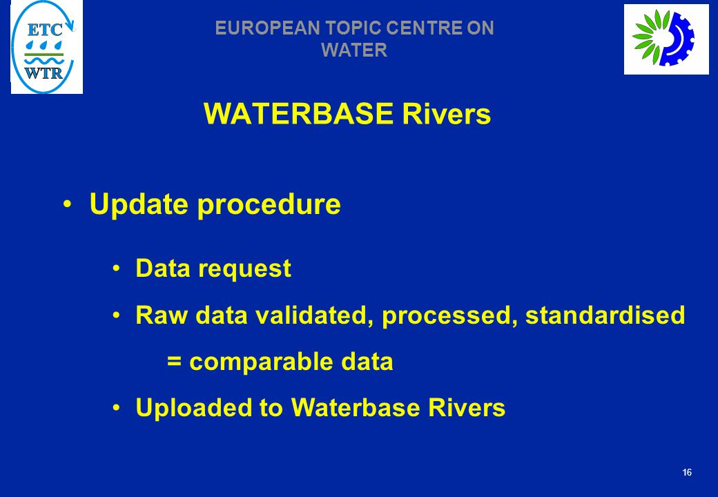 16 EUROPEAN TOPIC CENTRE ON WATER WATERBASE Rivers Update procedure Data request Raw data validated, processed, standardised = comparable data Uploaded to Waterbase Rivers