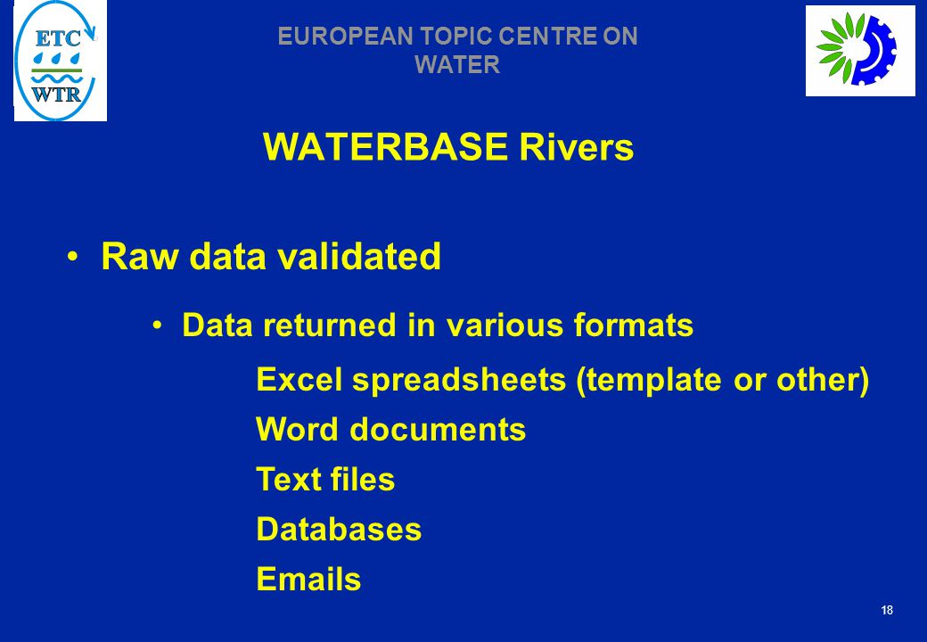 18 EUROPEAN TOPIC CENTRE ON WATER WATERBASE Rivers Raw data validated Data returned in various formats Excel spreadsheets (template or other) Word documents Text files Databases Emails