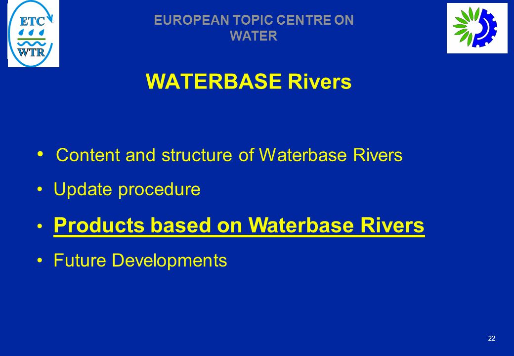 22 EUROPEAN TOPIC CENTRE ON WATER WATERBASE Rivers Content and structure of Waterbase Rivers Update procedure Products based on Waterbase Rivers Future Developments