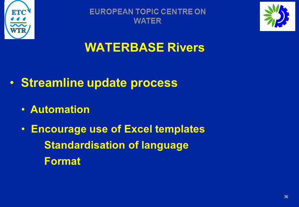 36 EUROPEAN TOPIC CENTRE ON WATER WATERBASE Rivers Streamline update process Automation Encourage use of Excel templates Standardisation of language Format