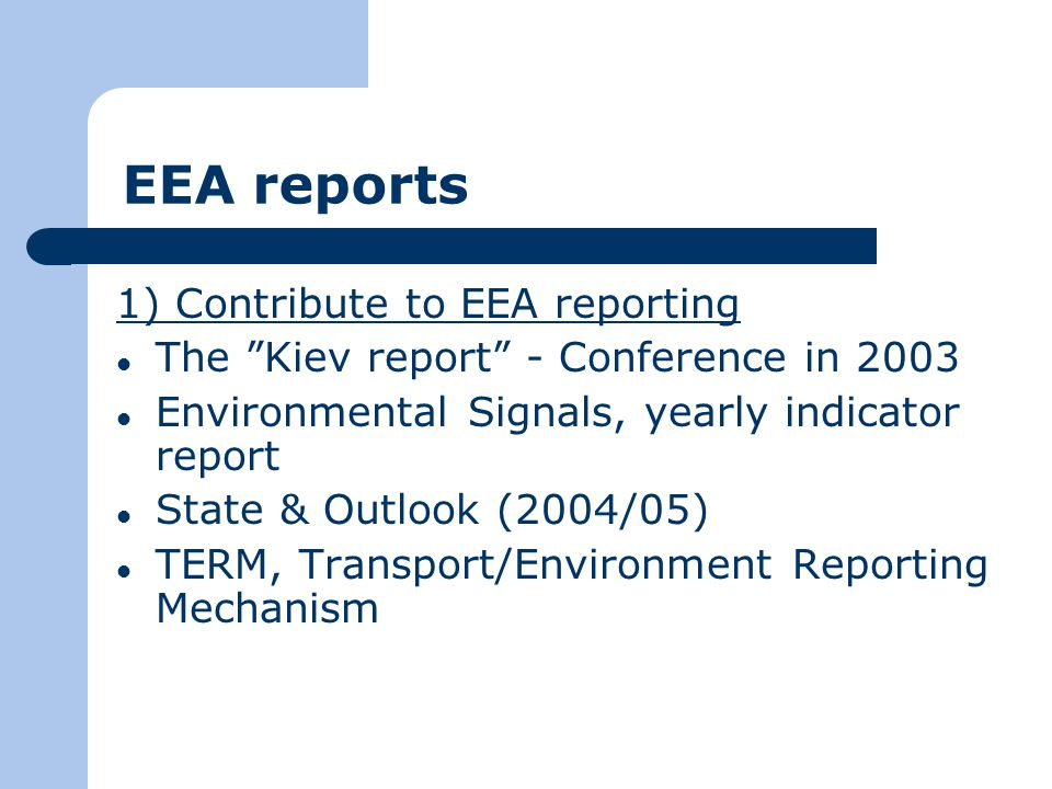 EEA reports 1) Contribute to EEA reporting The Kiev report - Conference in 2003 Environmental Signals, yearly indicator report State & Outlook (2004/05) TERM, Transport/Environment Reporting Mechanism