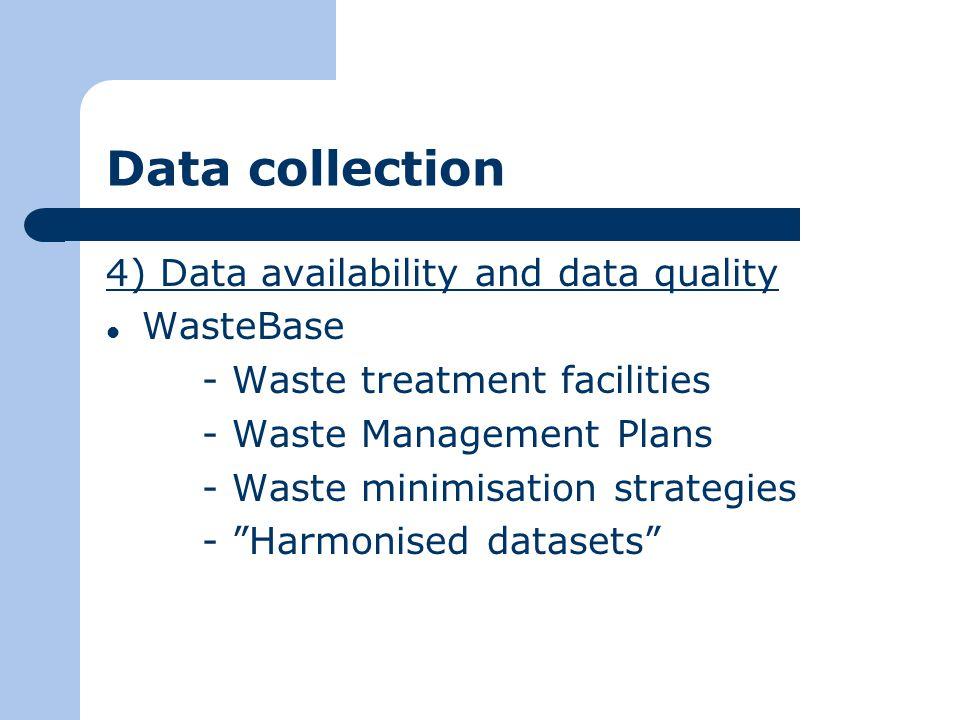 Data collection 4) Data availability and data quality WasteBase - Waste treatment facilities - Waste Management Plans - Waste minimisation strategies - Harmonised datasets