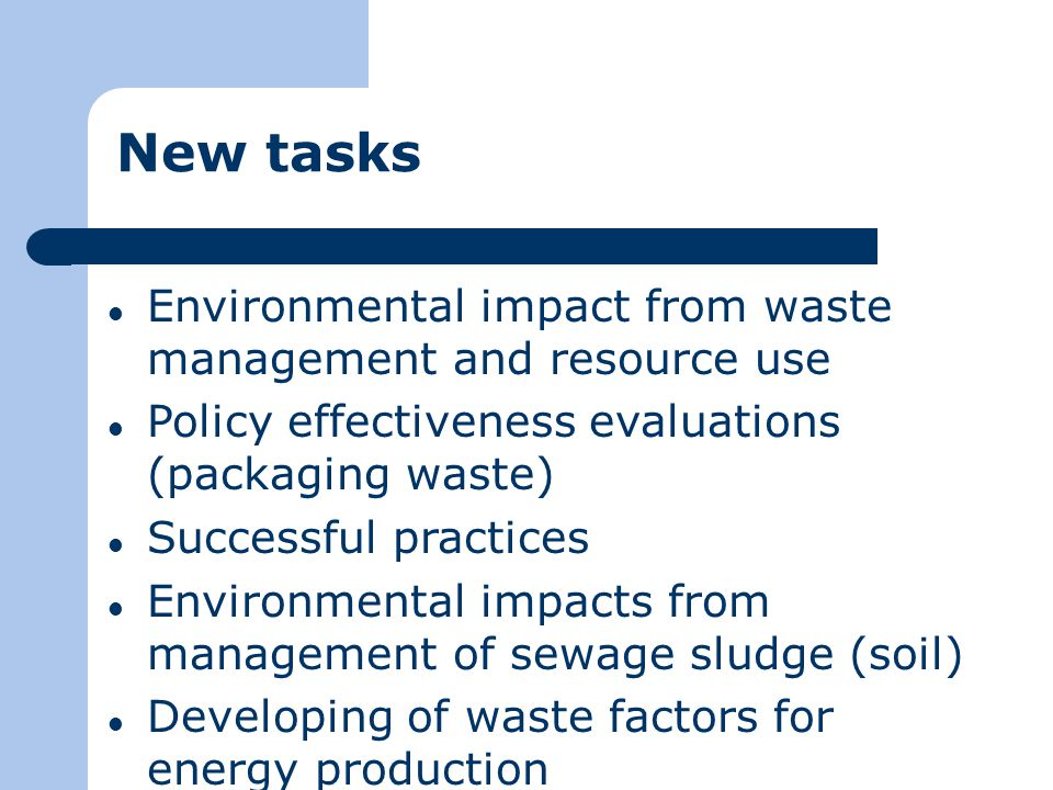 New tasks Environmental impact from waste management and resource use Policy effectiveness evaluations (packaging waste) Successful practices Environmental impacts from management of sewage sludge (soil) Developing of waste factors for energy production
