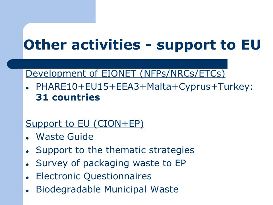 Other activities - support to EU Development of EIONET (NFPs/NRCs/ETCs) PHARE10+EU15+EEA3+Malta+Cyprus+Turkey: 31 countries Support to EU (CION+EP) Waste Guide Support to the thematic strategies Survey of packaging waste to EP Electronic Questionnaires Biodegradable Municipal Waste